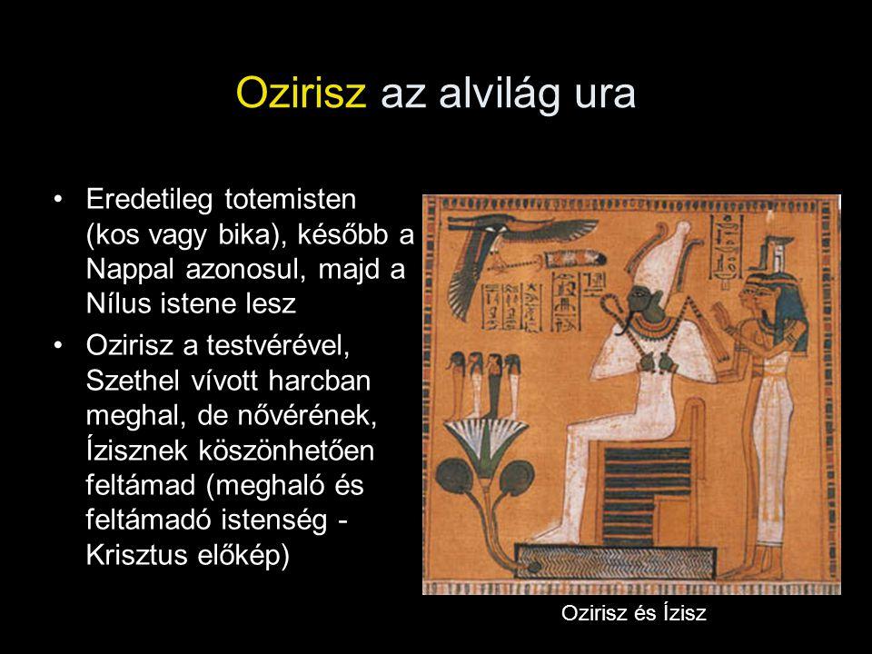 Ozirisz az alvilág ura Eredetileg totemisten (kos vagy bika), később a Nappal azonosul, majd a Nílus istene lesz Ozirisz a testvérével, Szethel vívott harcban meghal, de nővérének, Ízisznek köszönhetően feltámad (meghaló és feltámadó istenség - Krisztus előkép) Ozirisz és Ízisz