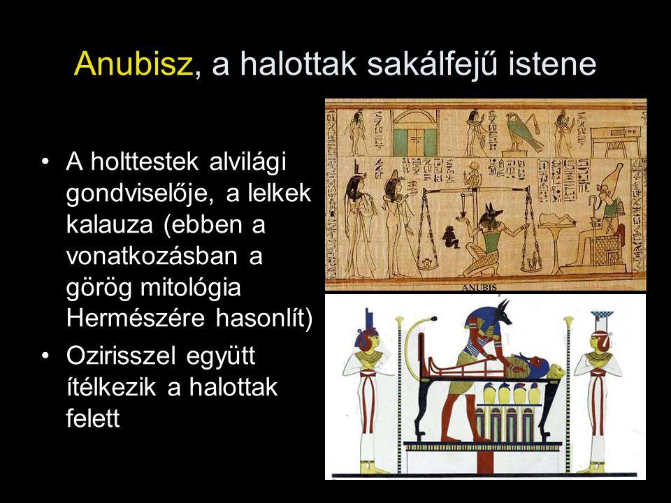 Anubisz, a halottak sakálfejű istene A holttestek alvilági gondviselője, a lelkek kalauza (ebben a vonatkozásban a görög mitológia Hermészére hasonlít) Ozirisszel együtt ítélkezik a halottak felett