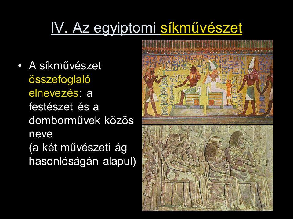IV. Az egyiptomi síkművészet A síkművészet összefoglaló elnevezés: a festészet és a domborművek közös neve (a két művészeti ág hasonlóságán alapul)