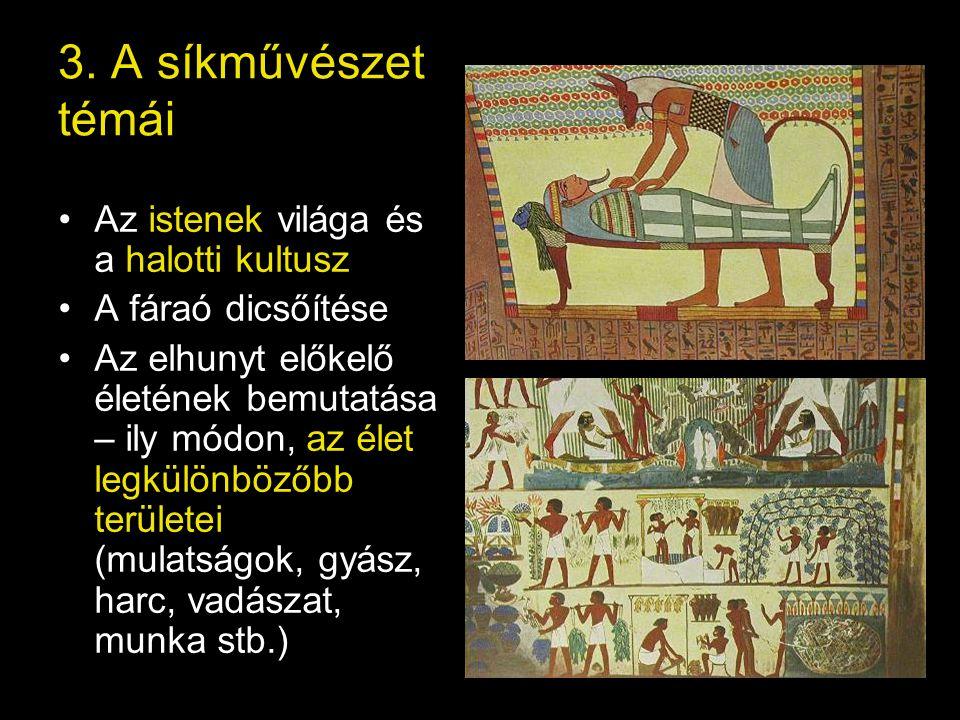 3. A síkművészet témái Az istenek világa és a halotti kultusz A fáraó dicsőítése Az elhunyt előkelő életének bemutatása – ily módon, az élet legkülönb