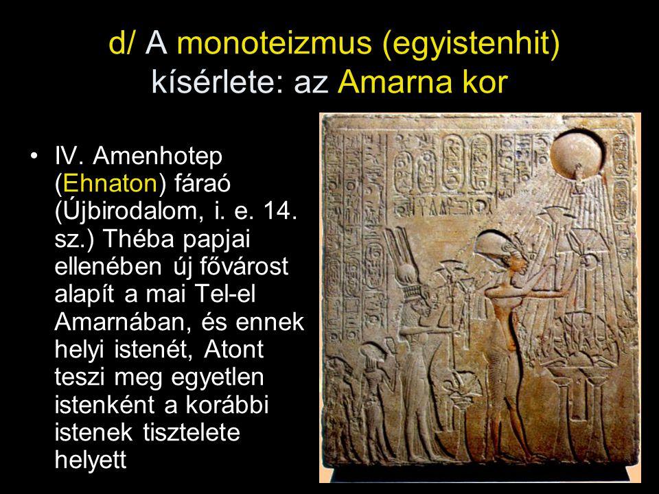 d/ A monoteizmus (egyistenhit) kísérlete: az Amarna kor IV. Amenhotep (Ehnaton) fáraó (Újbirodalom, i. e. 14. sz.) Théba papjai ellenében új fővárost