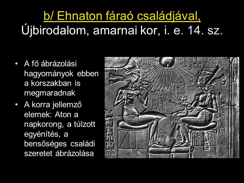 b/ Ehnaton fáraó családjával, Újbirodalom, amarnai kor, i. e. 14. sz. A fő ábrázolási hagyományok ebben a korszakban is megmaradnak A korra jellemző e