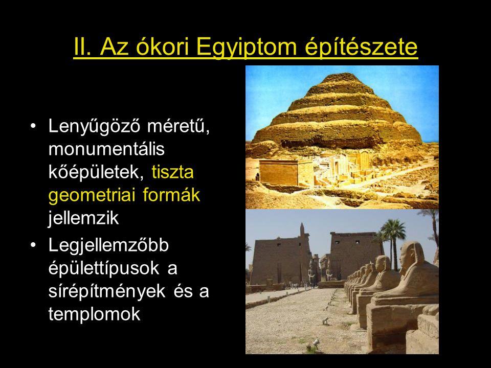 II. Az ókori Egyiptom építészete Lenyűgöző méretű, monumentális kőépületek, tiszta geometriai formák jellemzik Legjellemzőbb épülettípusok a sírépítmé