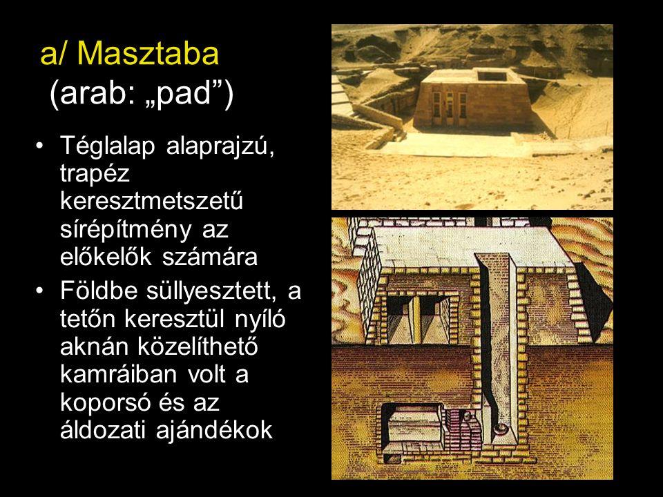 """a/ Masztaba (arab: """"pad ) Téglalap alaprajzú, trapéz keresztmetszetű sírépítmény az előkelők számára Földbe süllyesztett, a tetőn keresztül nyíló aknán közelíthető kamráiban volt a koporsó és az áldozati ajándékok"""