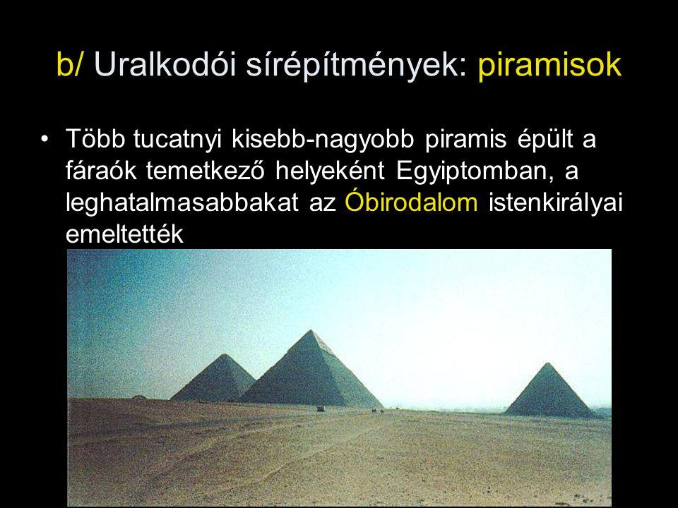 b/ Uralkodói sírépítmények: piramisok Több tucatnyi kisebb-nagyobb piramis épült a fáraók temetkező helyeként Egyiptomban, a leghatalmasabbakat az Óbi