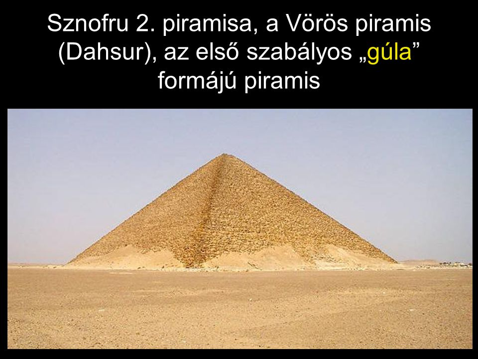 "Sznofru 2. piramisa, a Vörös piramis (Dahsur), az első szabályos ""gúla"" formájú piramis"