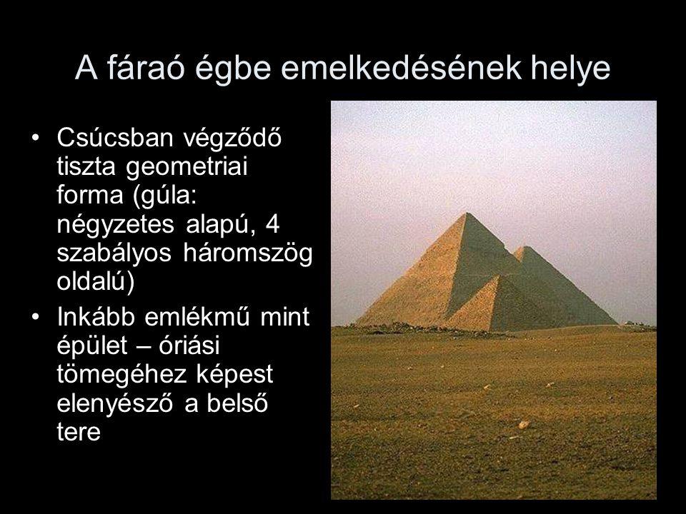 A fáraó égbe emelkedésének helye Csúcsban végződő tiszta geometriai forma (gúla: négyzetes alapú, 4 szabályos háromszög oldalú) Inkább emlékmű mint épület – óriási tömegéhez képest elenyésző a belső tere