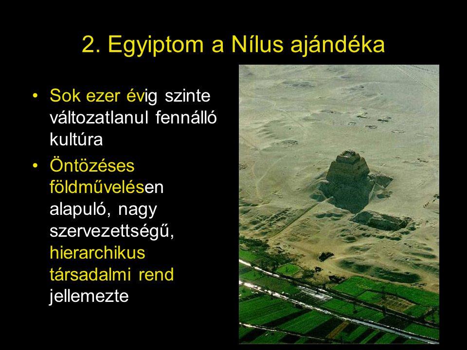 2. Egyiptom a Nílus ajándéka Sok ezer évig szinte változatlanul fennálló kultúra Öntözéses földművelésen alapuló, nagy szervezettségű, hierarchikus tá