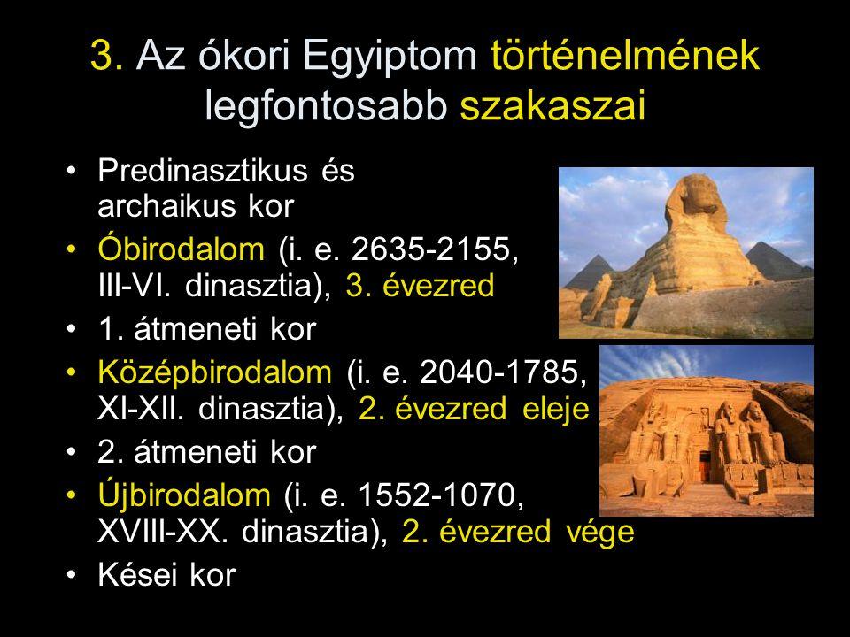 3. Az ókori Egyiptom történelmének legfontosabb szakaszai Predinasztikus és archaikus kor Óbirodalom (i. e. 2635-2155, III-VI. dinasztia), 3. évezred