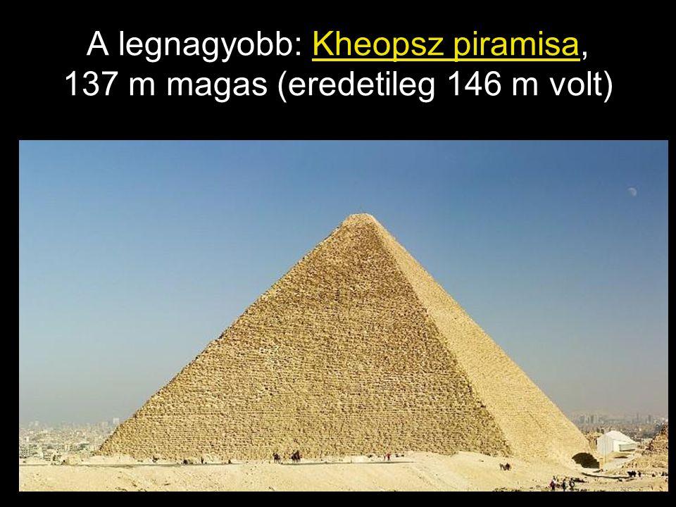 A legnagyobb: Kheopsz piramisa, 137 m magas (eredetileg 146 m volt)
