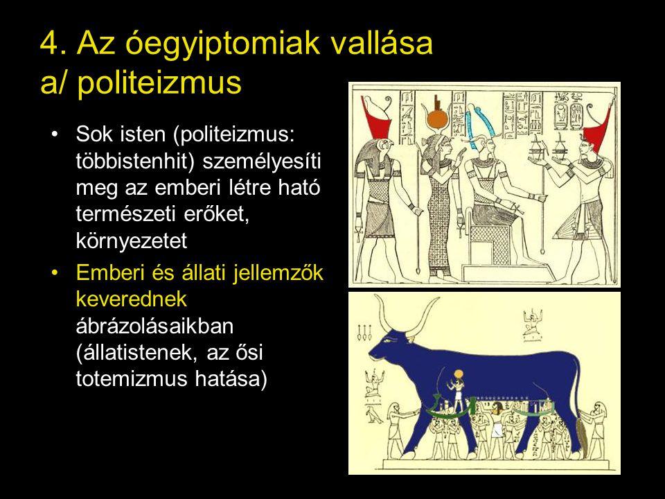 4. Az óegyiptomiak vallása a/ politeizmus Sok isten (politeizmus: többistenhit) személyesíti meg az emberi létre ható természeti erőket, környezetet E