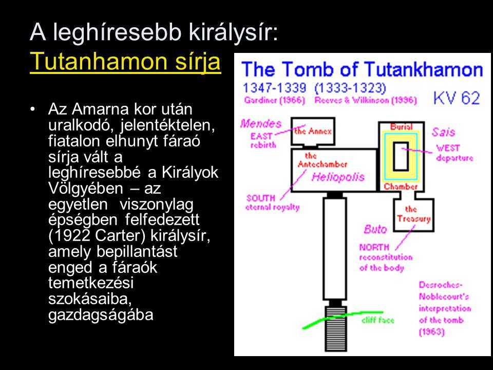 A leghíresebb királysír: Tutanhamon sírja Az Amarna kor után uralkodó, jelentéktelen, fiatalon elhunyt fáraó sírja vált a leghíresebbé a Királyok Völgyében – az egyetlen viszonylag épségben felfedezett (1922 Carter) királysír, amely bepillantást enged a fáraók temetkezési szokásaiba, gazdagságába