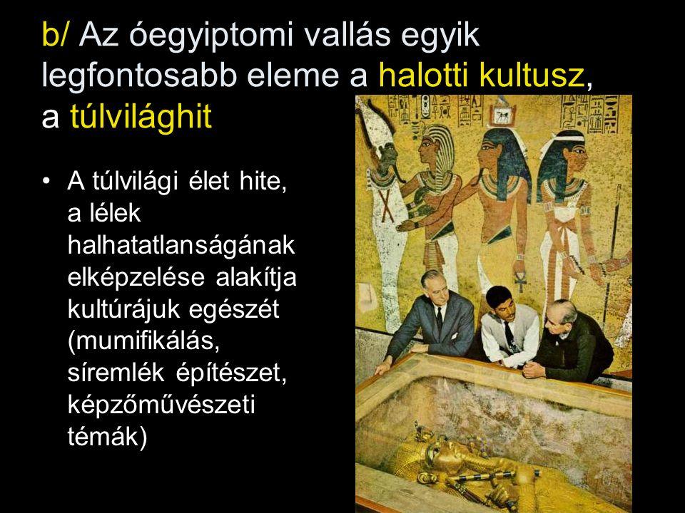b/ Az óegyiptomi vallás egyik legfontosabb eleme a halotti kultusz, a túlvilághit A túlvilági élet hite, a lélek halhatatlanságának elképzelése alakítja kultúrájuk egészét (mumifikálás, síremlék építészet, képzőművészeti témák)