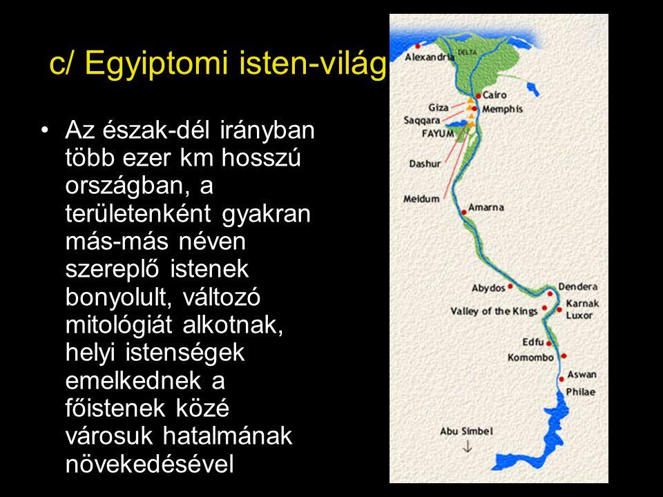 c/ Egyiptomi isten-világ Az észak-dél irányban több ezer km hosszú országban, a területenként gyakran más-más néven szereplő istenek bonyolult, változó mitológiát alkotnak, helyi istenségek emelkednek a főistenek közé városuk hatalmának növekedésével