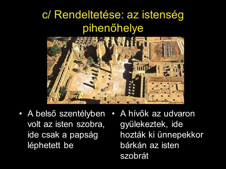 c/ Rendeltetése: az istenség pihenőhelye A belső szentélyben volt az isten szobra, ide csak a papság léphetett be A hívők az udvaron gyülekeztek, ide