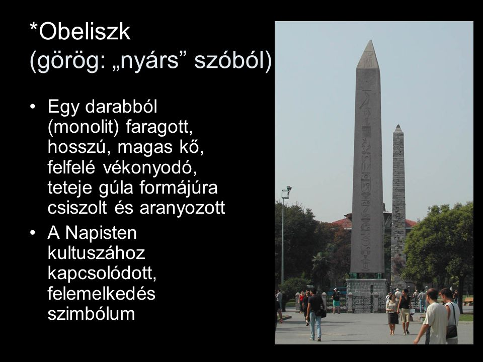 """*Obeliszk (görög: """"nyárs szóból) Egy darabból (monolit) faragott, hosszú, magas kő, felfelé vékonyodó, teteje gúla formájúra csiszolt és aranyozott A Napisten kultuszához kapcsolódott, felemelkedés szimbólum"""