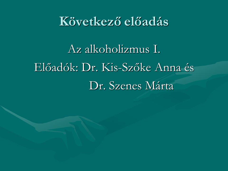 Következő előadás Az alkoholizmus I. Előadók: Dr. Kis-Szőke Anna és Dr. Szenes Márta Dr. Szenes Márta