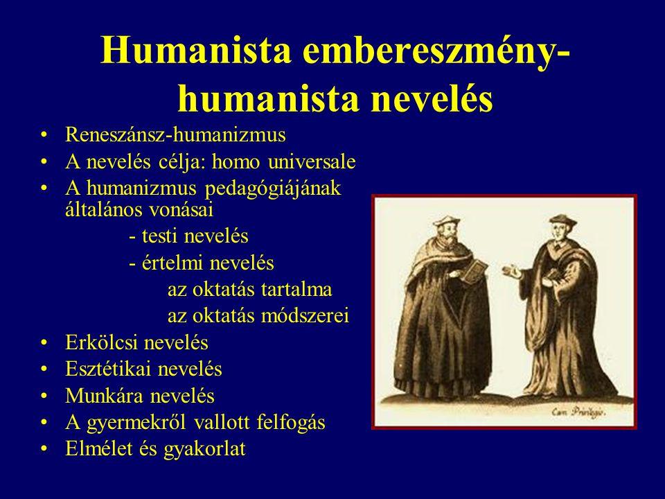 Humanista embereszmény- humanista nevelés Reneszánsz-humanizmus A nevelés célja: homo universale A humanizmus pedagógiájának általános vonásai - testi nevelés - értelmi nevelés az oktatás tartalma az oktatás módszerei Erkölcsi nevelés Esztétikai nevelés Munkára nevelés A gyermekről vallott felfogás Elmélet és gyakorlat