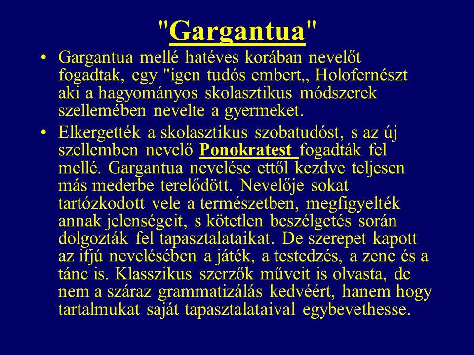 """Gargantua Gargantua mellé hatéves korában nevelőt fogadtak, egy igen tudós embert"""" Holofernészt aki a hagyományos skolasztikus módszerek szellemében nevelte a gyermeket."""