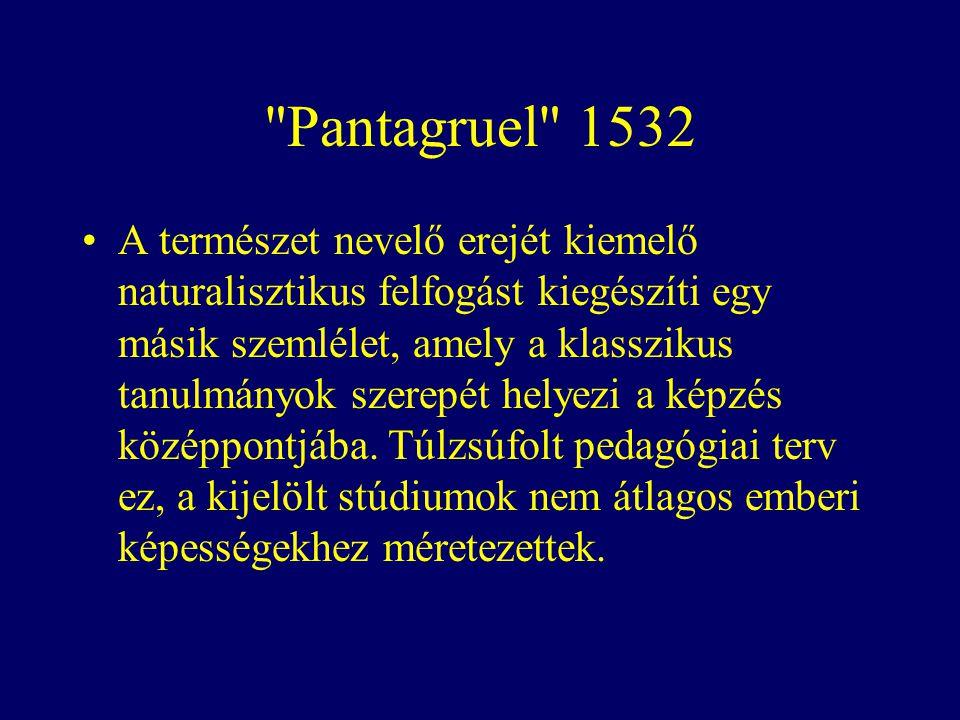 Pantagruel 1532 A természet nevelő erejét kiemelő naturalisztikus felfogást kiegészíti egy másik szemlélet, amely a klasszikus tanulmányok szerepét helyezi a képzés középpontjába.