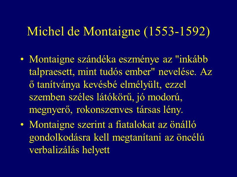 Michel de Montaigne (1553-1592) Montaigne szándéka eszménye az inkább talpraesett, mint tudós ember nevelése.