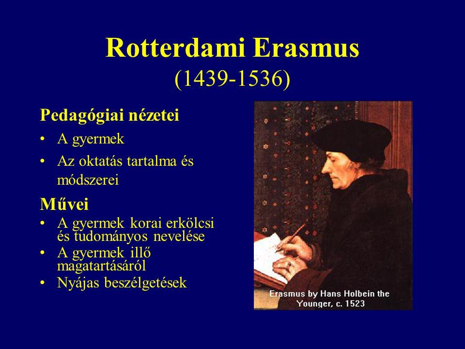 Rotterdami Erasmus (1439-1536) Pedagógiai nézetei A gyermek Az oktatás tartalma és módszerei Művei A gyermek korai erkölcsi és tudományos nevelése A gyermek illő magatartásáról Nyájas beszélgetések