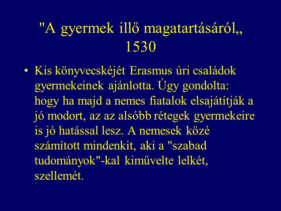 """A gyermek illő magatartásáról"""" 1530 Kis könyvecskéjét Erasmus úri családok gyermekeinek ajánlotta."""