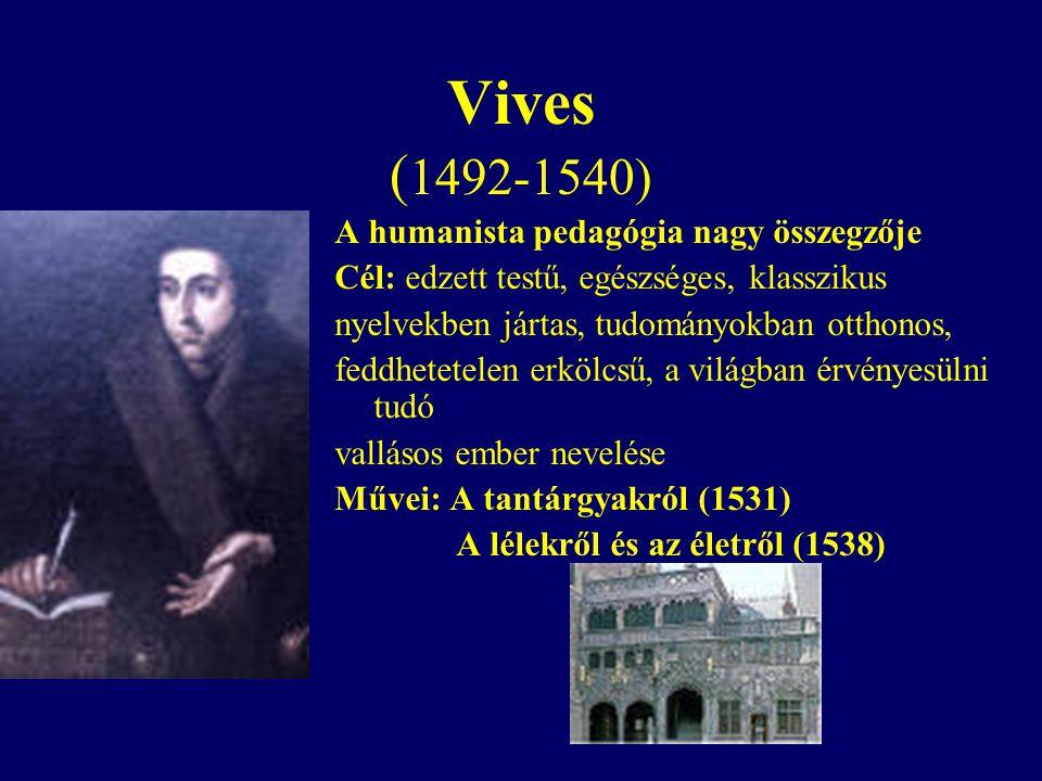 Vives ( 1492-1540) A humanista pedagógia nagy összegzője Cél: edzett testű, egészséges, klasszikus nyelvekben jártas, tudományokban otthonos, feddhetetelen erkölcsű, a világban érvényesülni tudó vallásos ember nevelése Művei: A tantárgyakról (1531) A lélekről és az életről (1538)