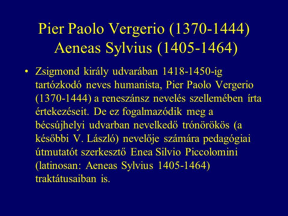 Pier Paolo Vergerio (1370-1444) Aeneas Sylvius (1405-1464) Zsigmond király udvarában 1418-1450-ig tartózkodó neves humanista, Pier Paolo Vergerio (1370-1444) a reneszánsz nevelés szellemében írta értekezéseit.