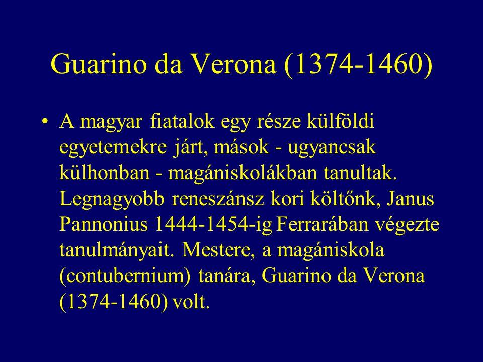 Guarino da Verona (1374-1460) A magyar fiatalok egy része külföldi egyetemekre járt, mások - ugyancsak külhonban - magániskolákban tanultak.