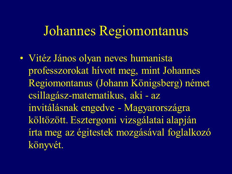 Johannes Regiomontanus Vitéz János olyan neves humanista professzorokat hívott meg, mint Johannes Regiomontanus (Johann Königsberg) német csillagász-matematikus, aki - az invitálásnak engedve - Magyarországra költözött.