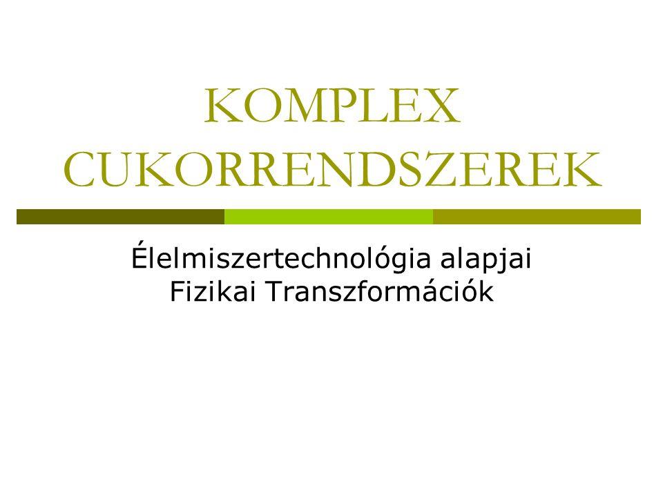 KOMPLEX CUKORRENDSZEREK Élelmiszertechnológia alapjai Fizikai Transzformációk