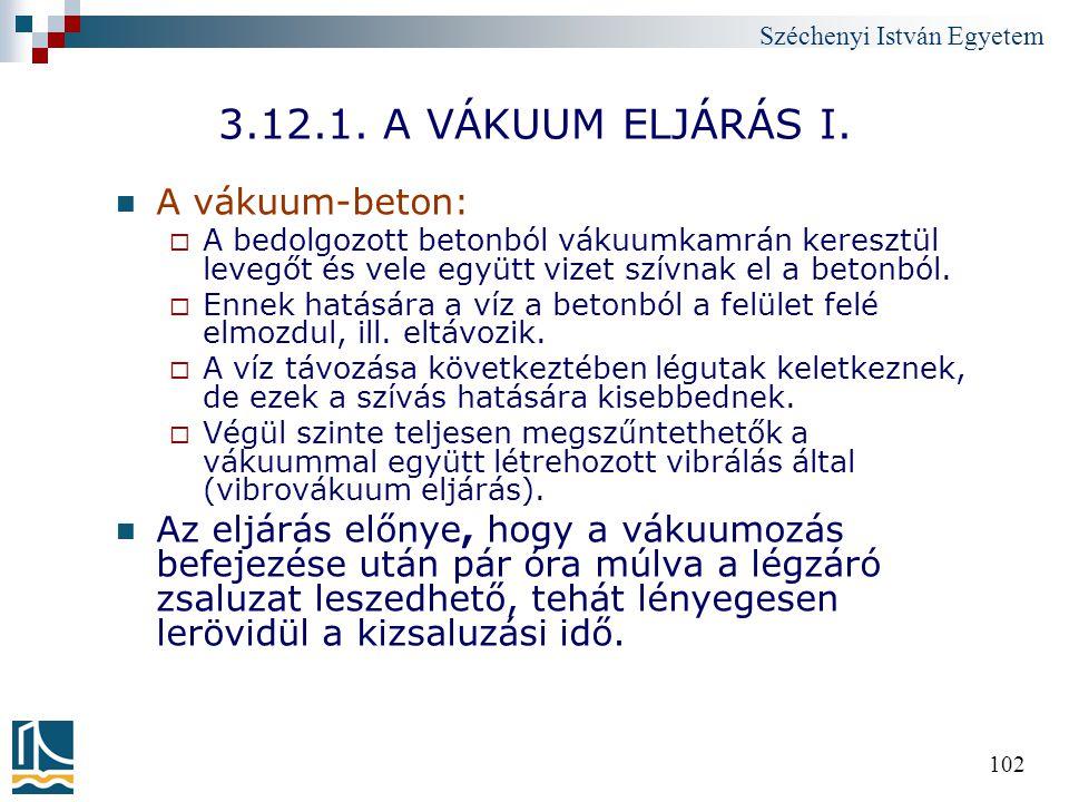Széchenyi István Egyetem 102 3.12.1. A VÁKUUM ELJÁRÁS I. A vákuum-beton:  A bedolgozott betonból vákuumkamrán keresztül levegőt és vele együtt vizet