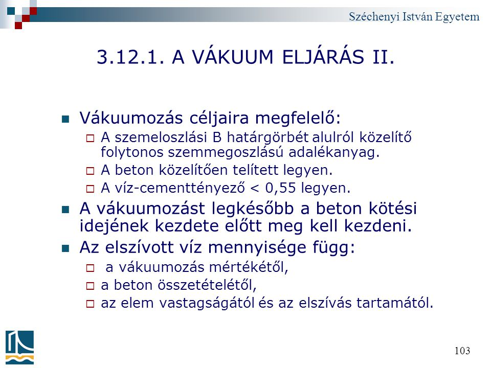 Széchenyi István Egyetem 103 3.12.1. A VÁKUUM ELJÁRÁS II. Vákuumozás céljaira megfelelő:  A szemeloszlási B határgörbét alulról közelítő folytonos sz
