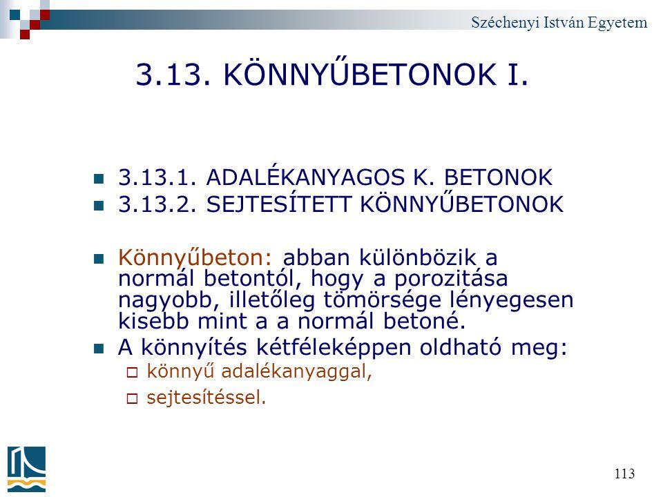 Széchenyi István Egyetem 113 3.13. KÖNNYŰBETONOK I. 3.13.1. ADALÉKANYAGOS K. BETONOK 3.13.2. SEJTESÍTETT KÖNNYŰBETONOK Könnyűbeton: abban különbözik a