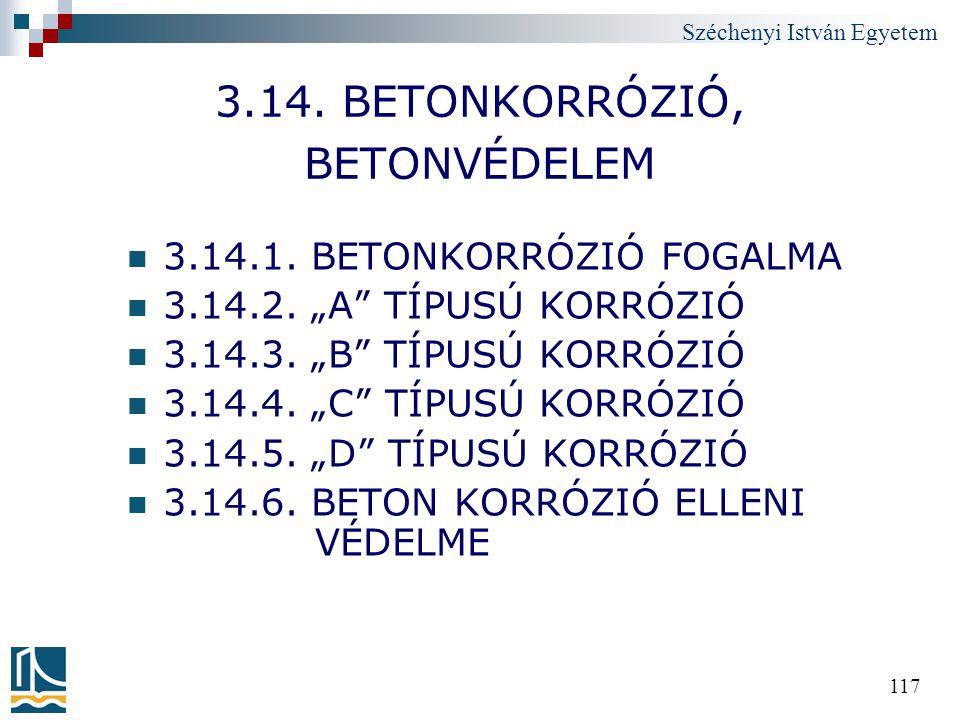 """Széchenyi István Egyetem 117 3.14. BETONKORRÓZIÓ, BETONVÉDELEM 3.14.1. BETONKORRÓZIÓ FOGALMA 3.14.2. """"A"""" TÍPUSÚ KORRÓZIÓ 3.14.3. """"B"""" TÍPUSÚ KORRÓZIÓ 3"""