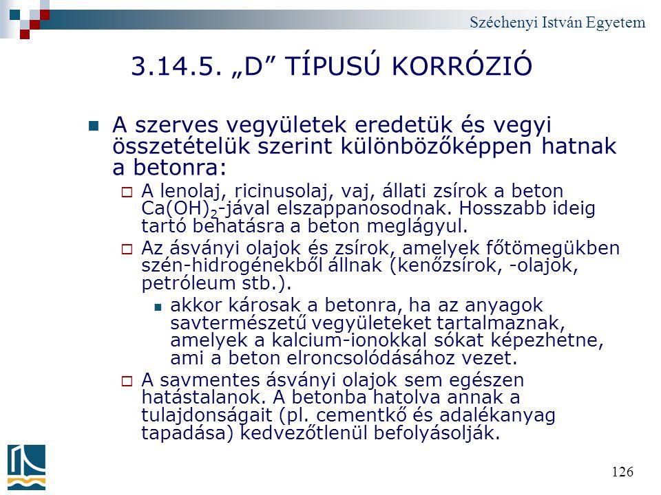 """Széchenyi István Egyetem 126 3.14.5. """"D"""" TÍPUSÚ KORRÓZIÓ A szerves vegyületek eredetük és vegyi összetételük szerint különbözőképpen hatnak a betonra:"""