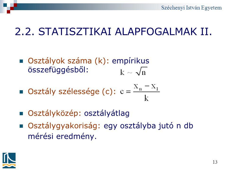 Széchenyi István Egyetem 13 2.2. STATISZTIKAI ALAPFOGALMAK II. Osztályok száma (k): empírikus összefüggésből: Osztály szélessége (c): Osztályközép: os