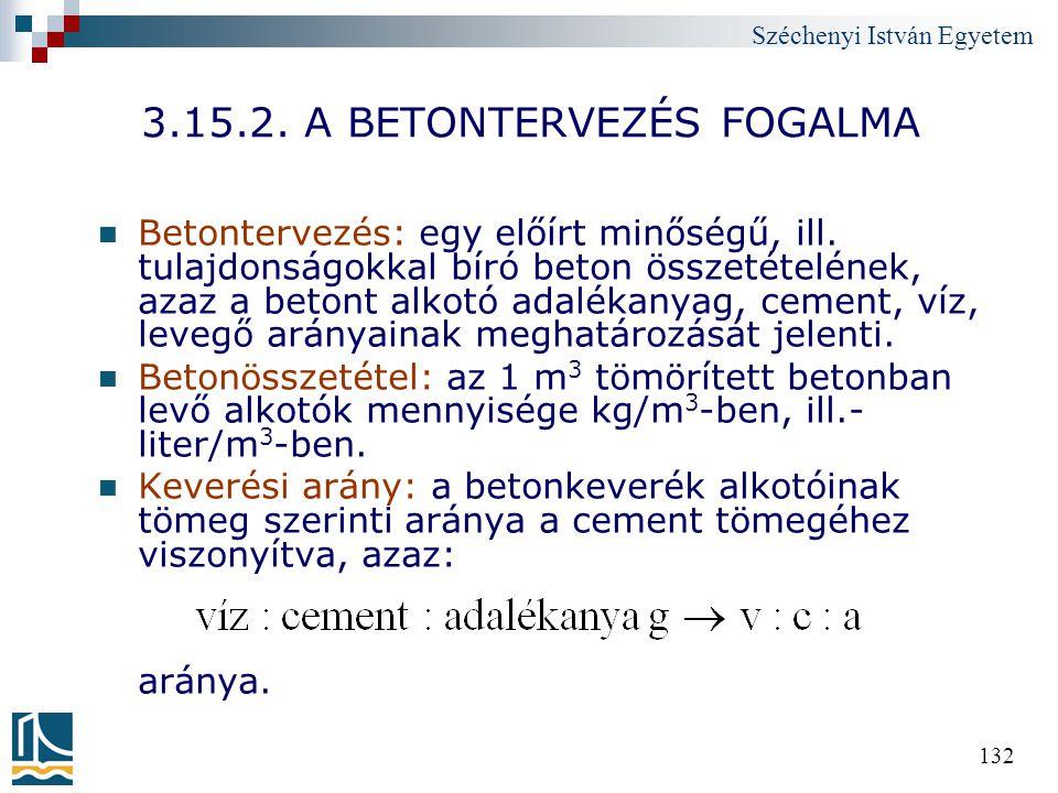 Széchenyi István Egyetem 132 3.15.2. A BETONTERVEZÉS FOGALMA Betontervezés: egy előírt minőségű, ill. tulajdonságokkal bíró beton összetételének, azaz