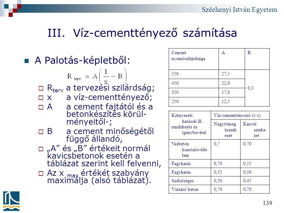 Széchenyi István Egyetem 139 III. Víz-cementtényező számítása A Palotás-képletből:  R terv a tervezési szilárdság;  x a víz-cementtényező;  A a cem