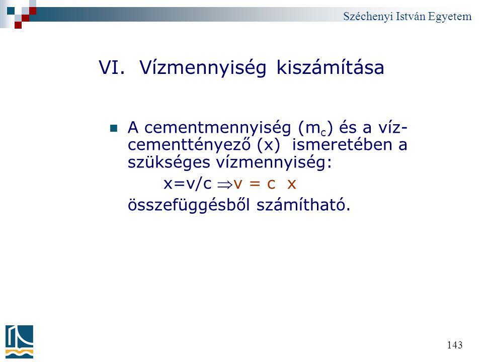 Széchenyi István Egyetem 143 VI. Vízmennyiség kiszámítása A cementmennyiség (m c ) és a víz- cementtényező (x) ismeretében a szükséges vízmennyiség: x
