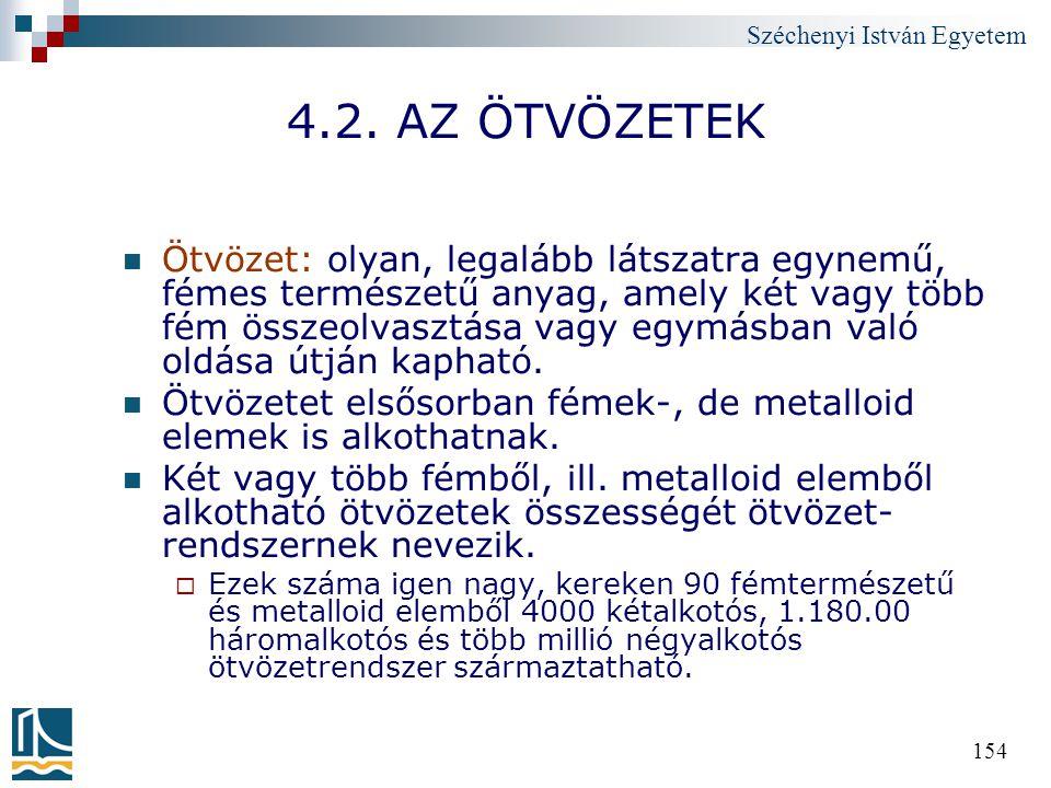 Széchenyi István Egyetem 154 4.2. AZ ÖTVÖZETEK Ötvözet: olyan, legalább látszatra egynemű, fémes természetű anyag, amely két vagy több fém összeolvasz