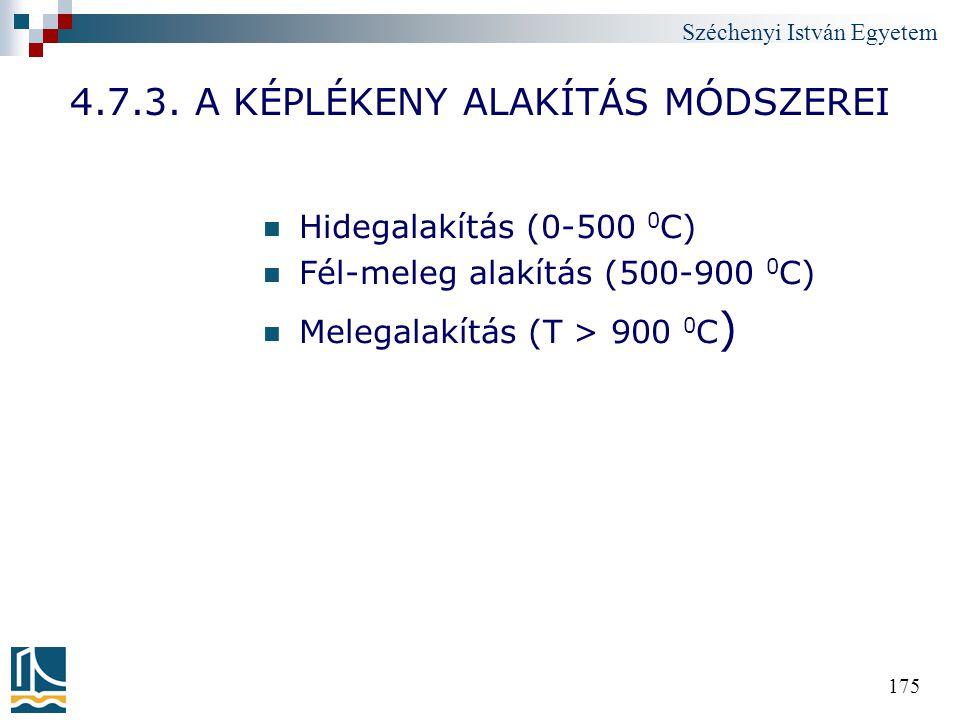 Széchenyi István Egyetem 175 4.7.3. A KÉPLÉKENY ALAKÍTÁS MÓDSZEREI Hidegalakítás (0-500 0 C) Fél-meleg alakítás (500-900 0 C) Melegalakítás (T > 900 0