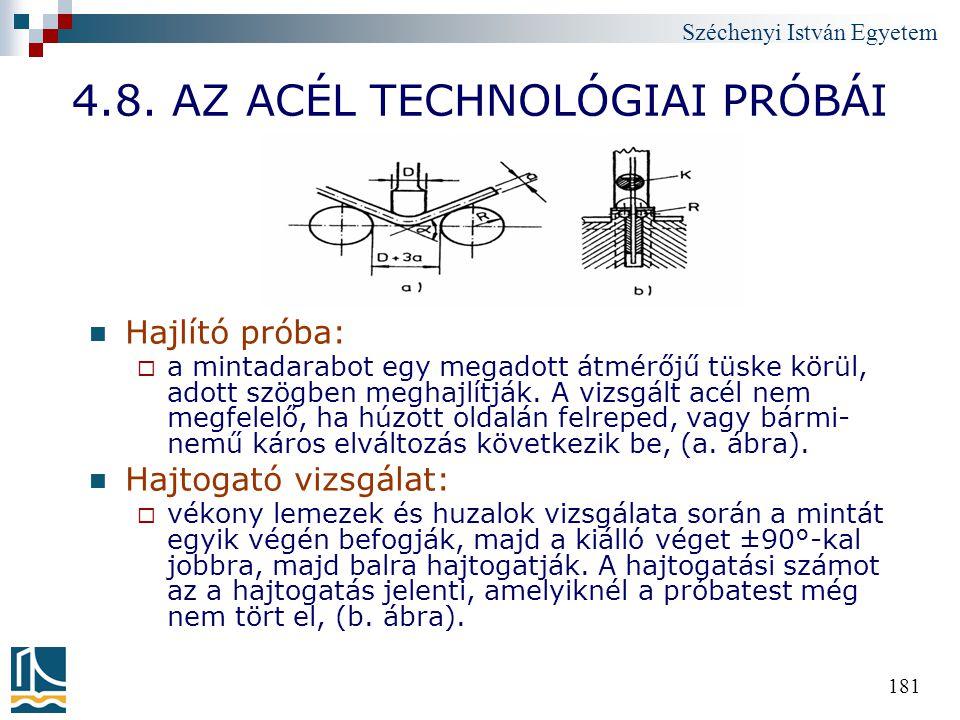 Széchenyi István Egyetem 181 4.8. AZ ACÉL TECHNOLÓGIAI PRÓBÁI Hajlító próba:  a mintadarabot egy megadott átmérőjű tüske körül, adott szögben meghajl