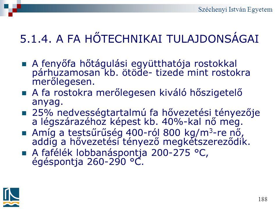 Széchenyi István Egyetem 188 5.1.4. A FA HŐTECHNIKAI TULAJDONSÁGAI A fenyőfa hőtágulási együtthatója rostokkal párhuzamosan kb. ötöde- tizede mint ros