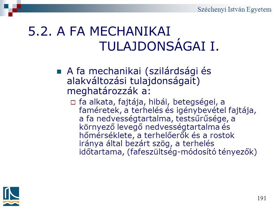 Széchenyi István Egyetem 191 5.2. A FA MECHANIKAI TULAJDONSÁGAI I. A fa mechanikai (szilárdsági és alakváltozási tulajdonságait) meghatározzák a:  fa
