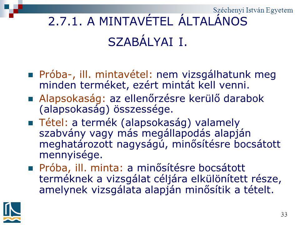 Széchenyi István Egyetem 33 2.7.1. A MINTAVÉTEL ÁLTALÁNOS SZABÁLYAI I. Próba-, ill. mintavétel: nem vizsgálhatunk meg minden terméket, ezért mintát ke