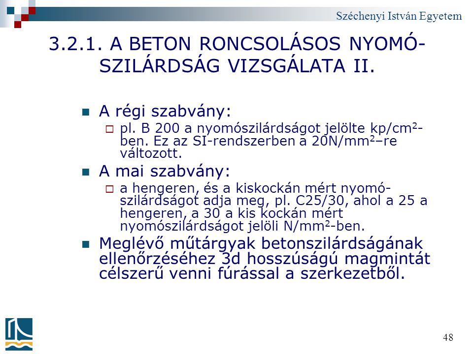 Széchenyi István Egyetem 48 3.2.1. A BETON RONCSOLÁSOS NYOMÓ- SZILÁRDSÁG VIZSGÁLATA II. A régi szabvány:  pl. B 200 a nyomószilárdságot jelölte kp/cm