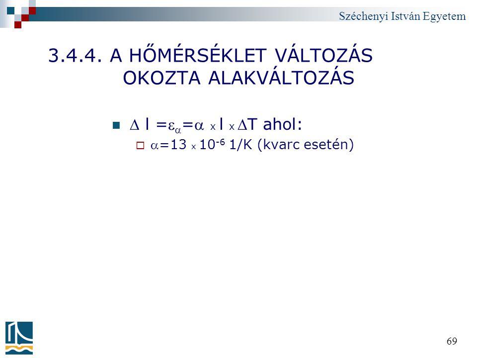 Széchenyi István Egyetem 69 3.4.4. A HŐMÉRSÉKLET VÁLTOZÁS OKOZTA ALAKVÁLTOZÁS  l =  = x l x T ahol:  =13 x 10 -6 1/K (kvarc esetén)