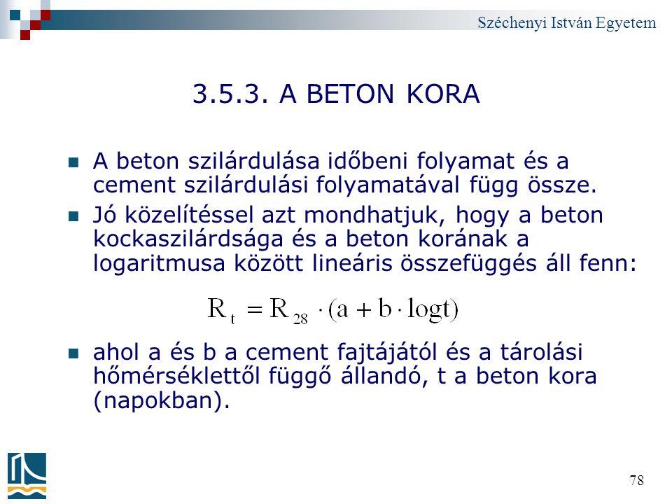 Széchenyi István Egyetem 78 3.5.3. A BETON KORA A beton szilárdulása időbeni folyamat és a cement szilárdulási folyamatával függ össze. Jó közelítésse